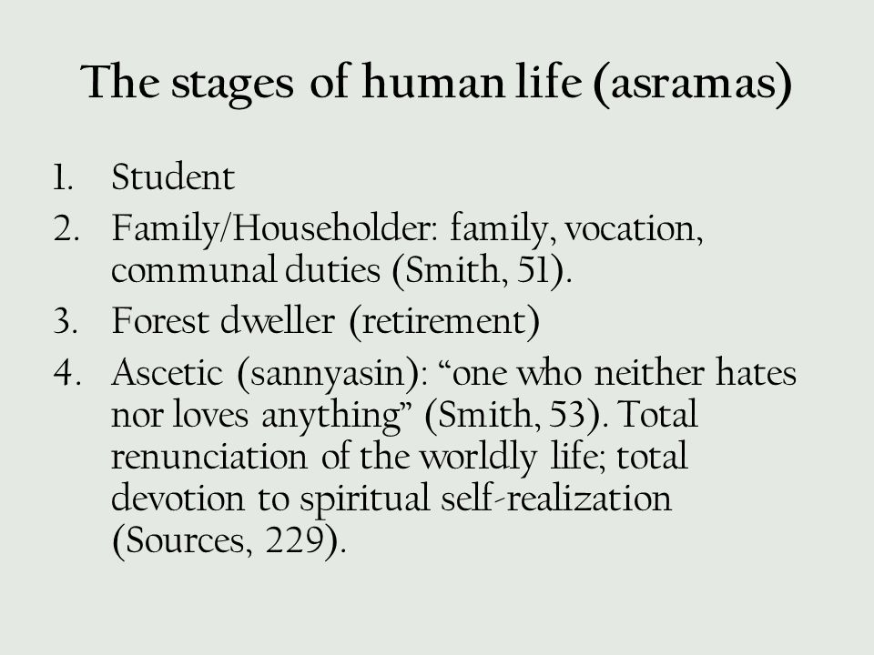 The stages of human life (asramas) 1.Student 2.Family/Householder: family, vocation, communal duties (Smith, 51). 3.Forest dweller (retirement) 4.Asce