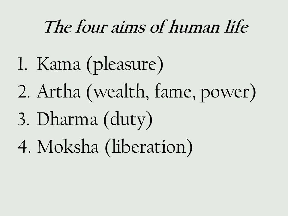 The four aims of human life 1.Kama (pleasure) 2.Artha (wealth, fame, power) 3.Dharma (duty) 4.Moksha (liberation)