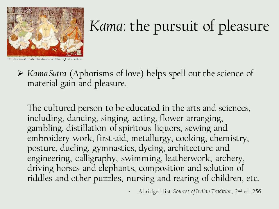 Kama : the pursuit of pleasure  Kama Sutra (Aphorisms of love) helps spell out the science of material gain and pleasure. The cultured person to be e