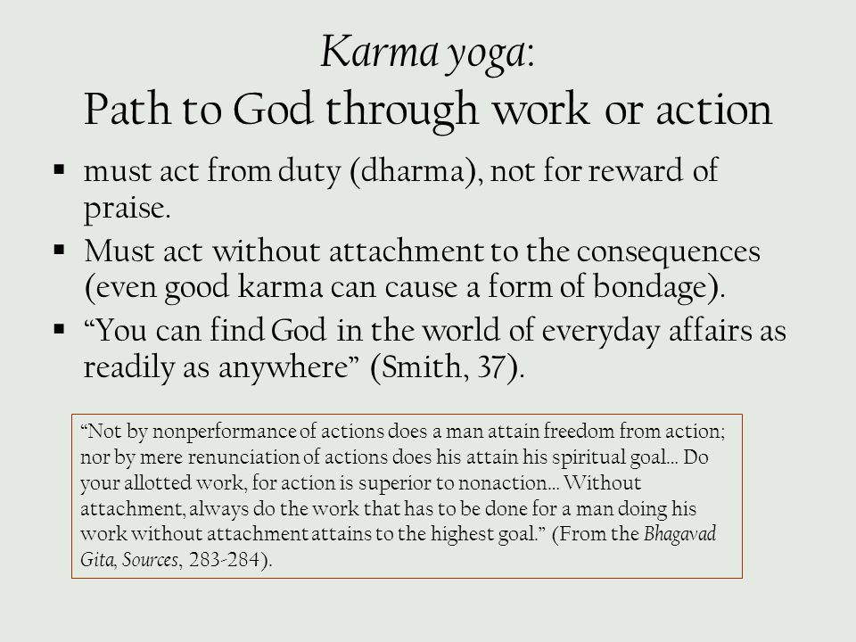 Karma yoga : Path to God through work or action  must act from duty (dharma), not for reward of praise.  Must act without attachment to the conseque