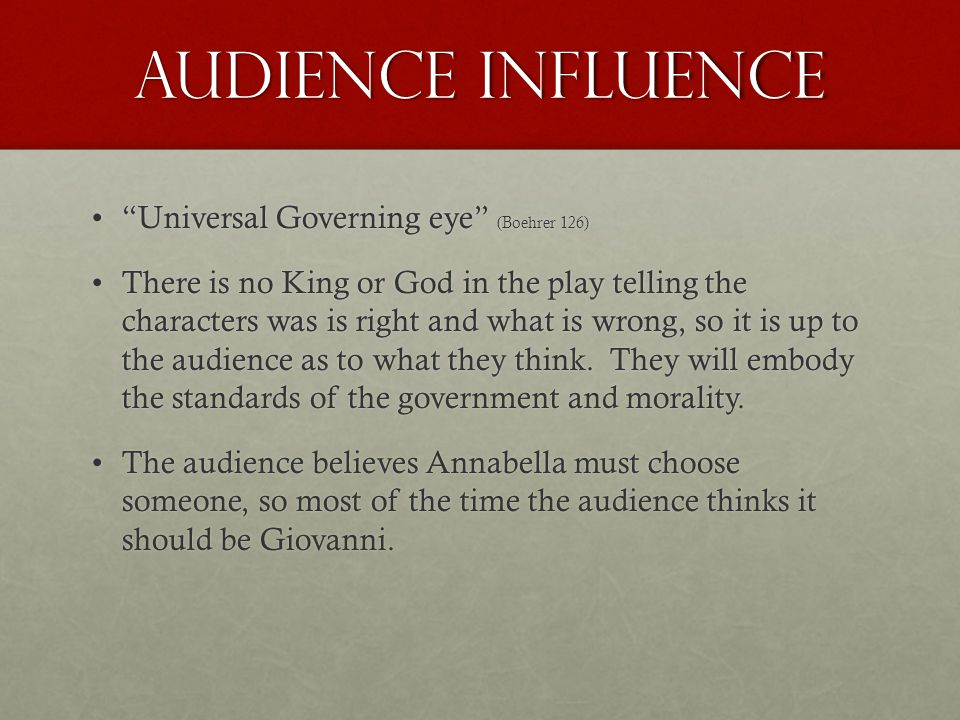 Audience Influence Universal Governing eye (Boehrer 126) Universal Governing eye (Boehrer 126) There is no King or God in the play telling the characters was is right and what is wrong, so it is up to the audience as to what they think.