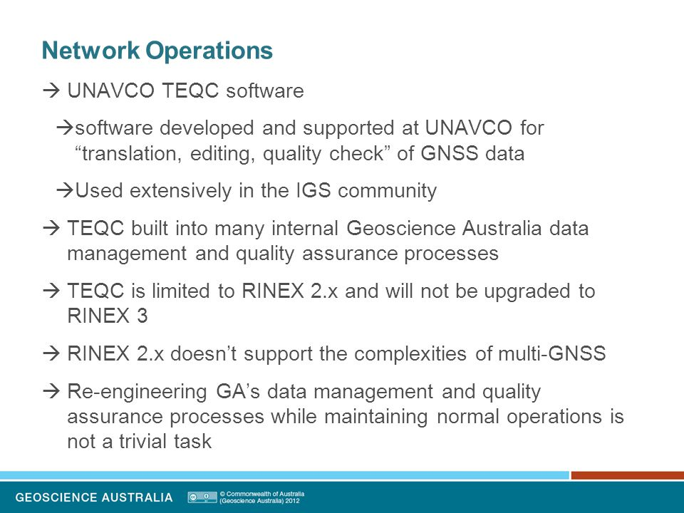 Network Operations  UNAVCO TEQC software  software developed and supported at UNAVCO for translation, editing, quality check of GNSS data  Used extensively in the IGS community  TEQC built into many internal Geoscience Australia data management and quality assurance processes  TEQC is limited to RINEX 2.x and will not be upgraded to RINEX 3  RINEX 2.x doesn't support the complexities of multi-GNSS  Re-engineering GA's data management and quality assurance processes while maintaining normal operations is not a trivial task