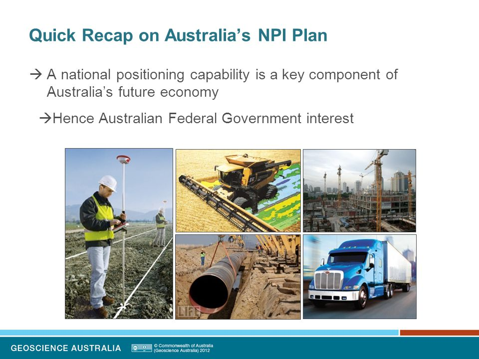 Quick Recap on Australia's NPI Plan  Australian government developed a National Positioning Infrastructure (NPI) Plan  Led by Geoscience Australia  Whole-of-Government approach  Recognises the importance of multi-GNSS  Mitigates total reliance on GPS  Anticipates improved positioning capabilities through access to more GNSS signals/satellites