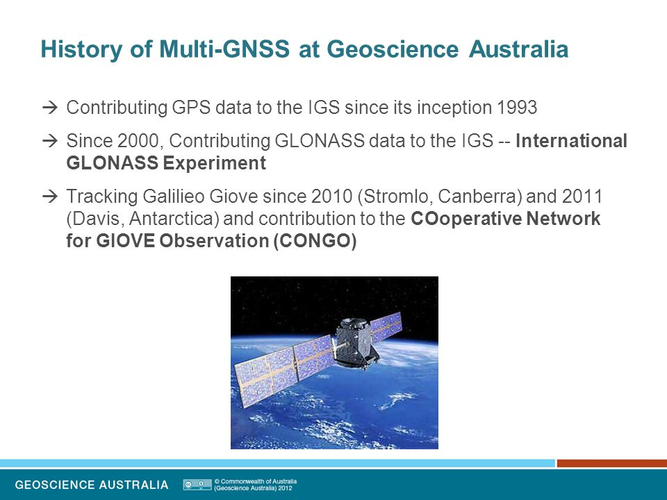 History of Multi-GNSS at Geoscience Australia  Contributing GPS data to the IGS since its inception 1993  Since 2000, Contributing GLONASS data to the IGS -- International GLONASS Experiment  Tracking Galilieo Giove since 2010 (Stromlo, Canberra) and 2011 (Davis, Antarctica) and contribution to the COoperative Network for GIOVE Observation (CONGO)