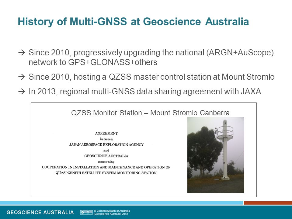 History of Multi-GNSS at Geoscience Australia  Deploying 10 Multi-GNSS Septentrio receivers in 2013-14  CRCSI, Curtin University ionospheric scintillation experiments  Ongoing laser tracking of retro-reflector equipped GPS, GLONASS, COMPASS, Galileo, QZSS satellites