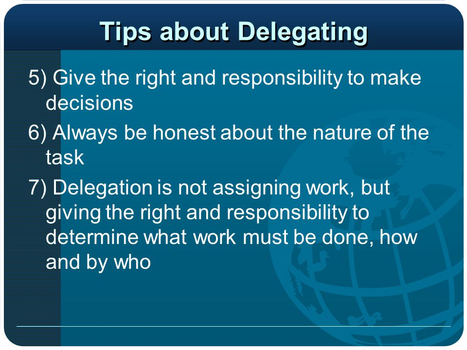 Tips about Delegating 5) Give the right and responsibility to make decisions 6) Always be honest about the nature of the task 7) Delegation is not ass