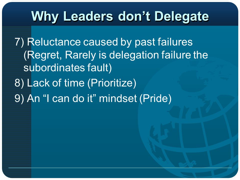 Why Leaders don't Delegate 7) Reluctance caused by past failures (Regret, Rarely is delegation failure the subordinates fault) 8) Lack of time (Priori