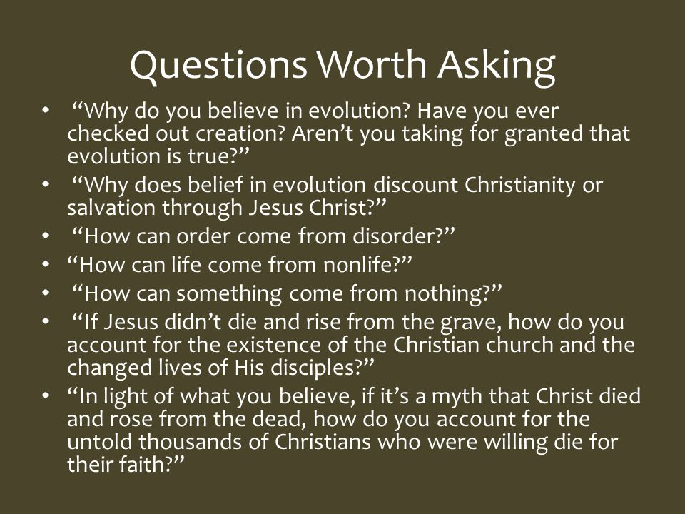 Questions Worth Asking Why do you believe in evolution.
