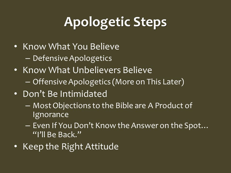 Apologetic Steps Know What You Believe – Defensive Apologetics Know What Unbelievers Believe – Offensive Apologetics (More on This Later) Don't Be Intimidated – Most Objections to the Bible are A Product of Ignorance – Even If You Don't Know the Answer on the Spot… I'll Be Back. Keep the Right Attitude