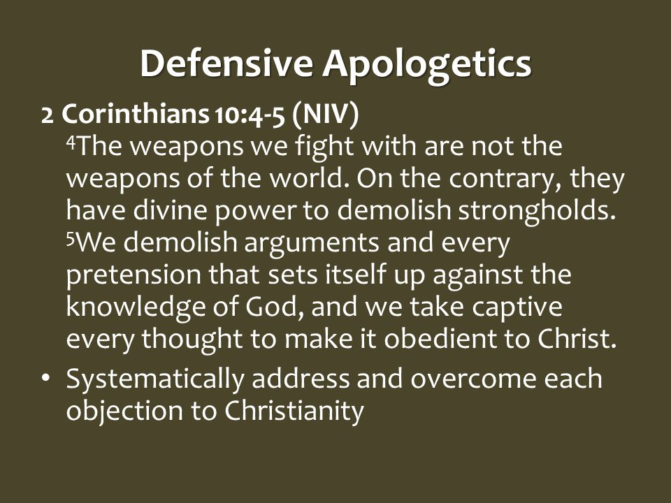Defensive Apologetics 2 Corinthians 10:4-5 (NIV) 4 The weapons we fight with are not the weapons of the world.