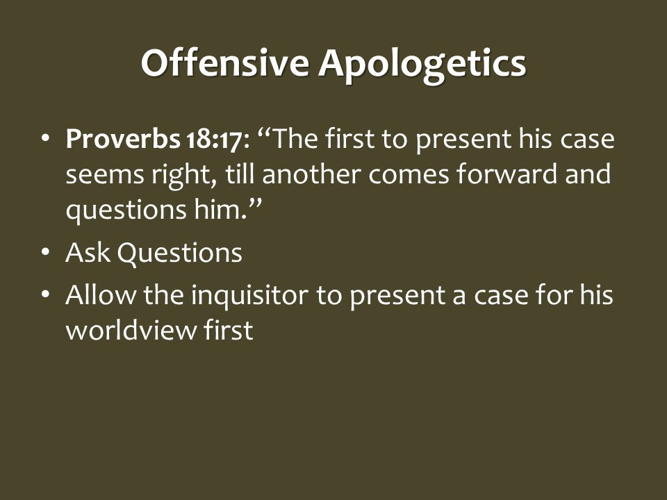 Offensive Apologetics Proverbs 18:17: The first to present his case seems right, till another comes forward and questions him. Ask Questions Allow the inquisitor to present a case for his worldview first