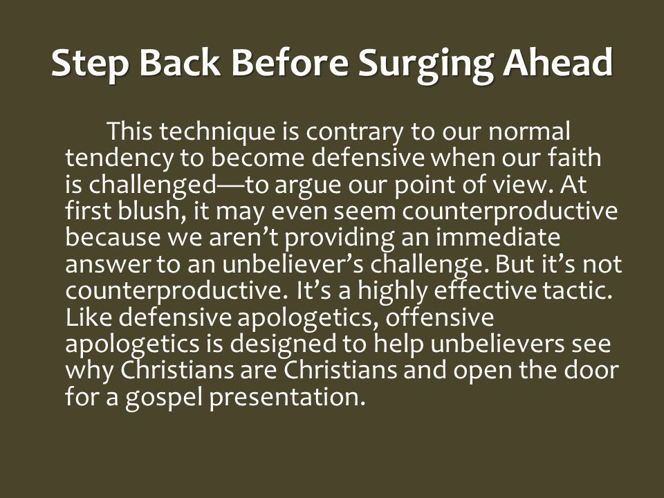 Step Back Before Surging Ahead This technique is contrary to our normal tendency to become defensive when our faith is challenged—to argue our point of view.