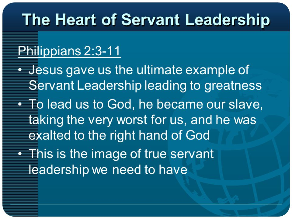 The Heart of Servant Leadership Philippians 2:3-11 Jesus gave us the ultimate example of Servant Leadership leading to greatness To lead us to God, he
