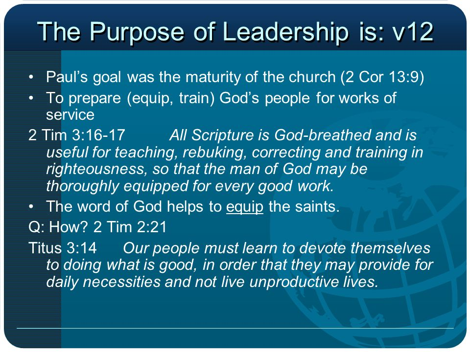 The Purpose of Leadership is: v12 Paul's goal was the maturity of the church (2 Cor 13:9) To prepare (equip, train) God's people for works of service