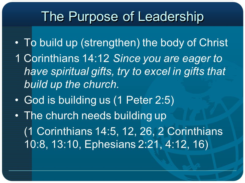 The Purpose of Leadership To build up (strengthen) the body of Christ 1 Corinthians 14:12Since you are eager to have spiritual gifts, try to excel in