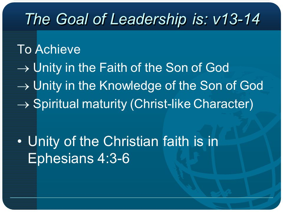 The Goal of Leadership is: v13-14 To Achieve  Unity in the Faith of the Son of God  Unity in the Knowledge of the Son of God  Spiritual maturity (C