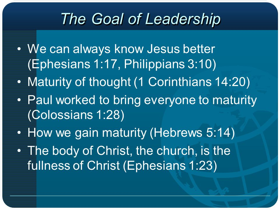 The Goal of Leadership We can always know Jesus better (Ephesians 1:17, Philippians 3:10) Maturity of thought (1 Corinthians 14:20) Paul worked to bri