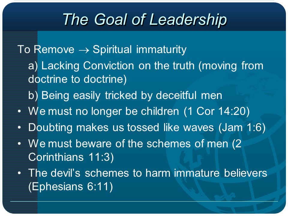 The Goal of Leadership To Remove  Spiritual immaturity a) Lacking Conviction on the truth (moving from doctrine to doctrine) b) Being easily tricked