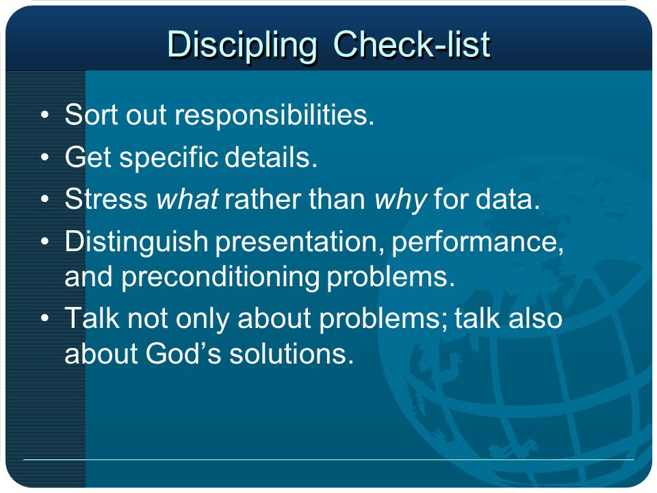 Discipling Check-list Sort out responsibilities. Get specific details. Stress what rather than why for data. Distinguish presentation, performance, an