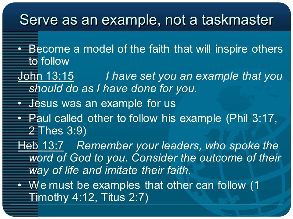 Serve as an example, not a taskmaster Become a model of the faith that will inspire others to follow John 13:15I have set you an example that you shou