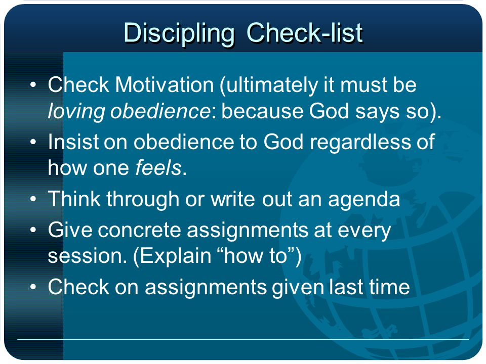 Discipling Check-list Check Motivation (ultimately it must be loving obedience: because God says so). Insist on obedience to God regardless of how one