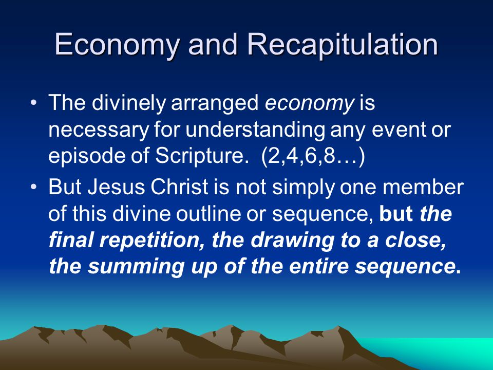 Economy and Recapitulation The divinely arranged economy is necessary for understanding any event or episode of Scripture.