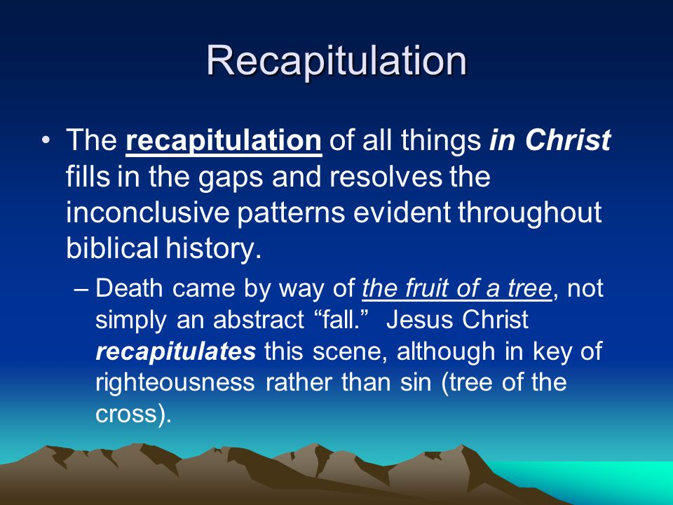 Recapitulation The recapitulation of all things in Christ fills in the gaps and resolves the inconclusive patterns evident throughout biblical history.