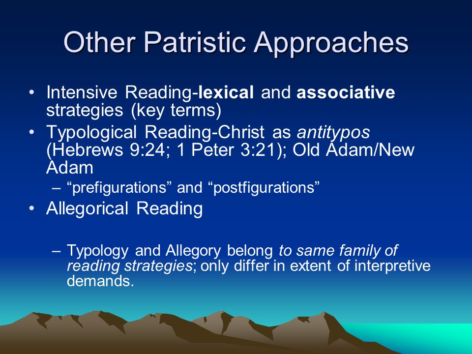 Other Patristic Approaches Intensive Reading-lexical and associative strategies (key terms) Typological Reading-Christ as antitypos (Hebrews 9:24; 1 Peter 3:21); Old Adam/New Adam – prefigurations and postfigurations Allegorical Reading –Typology and Allegory belong to same family of reading strategies; only differ in extent of interpretive demands.