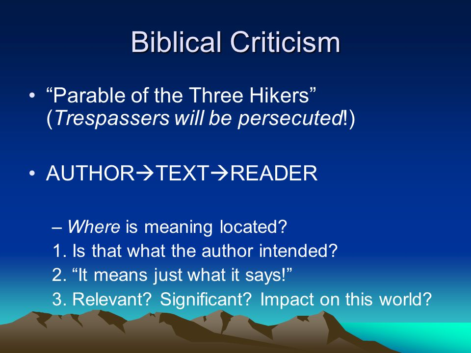 Biblical Criticism Parable of the Three Hikers (Trespassers will be persecuted!) AUTHOR  TEXT  READER –Where is meaning located.