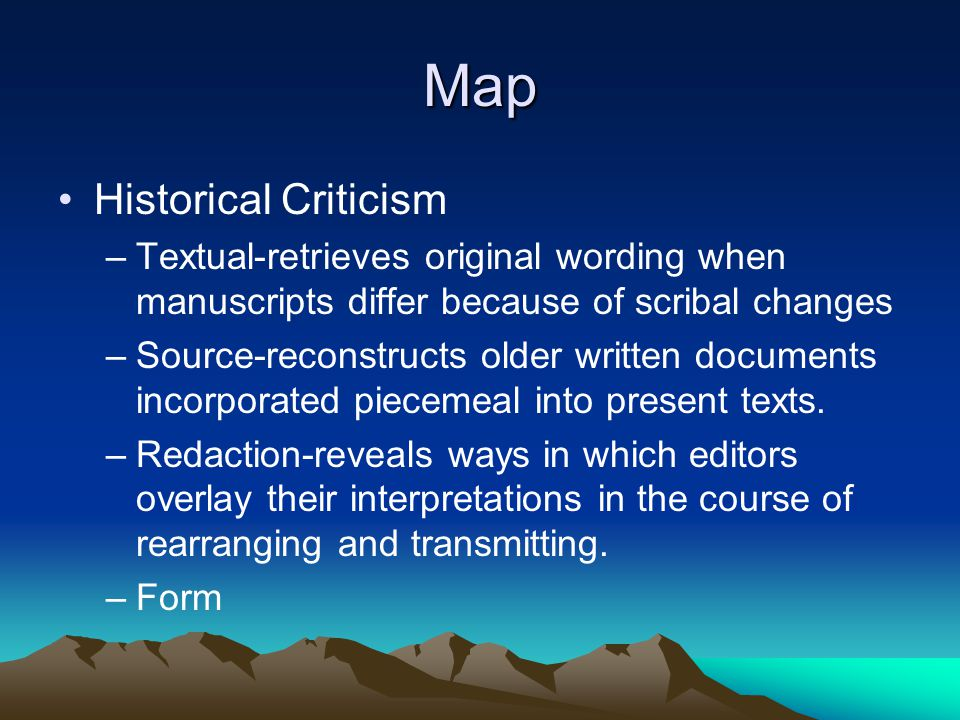 Map Historical Criticism –Textual-retrieves original wording when manuscripts differ because of scribal changes –Source-reconstructs older written documents incorporated piecemeal into present texts.
