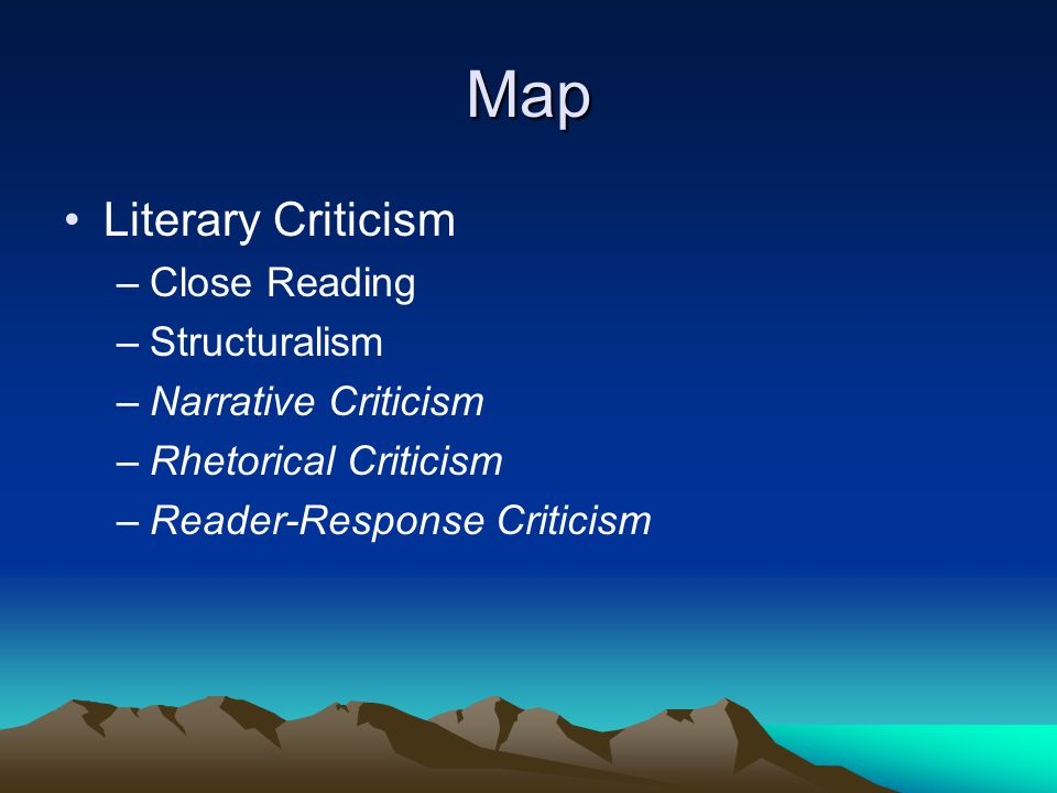Map Literary Criticism –Close Reading –Structuralism –Narrative Criticism –Rhetorical Criticism –Reader-Response Criticism