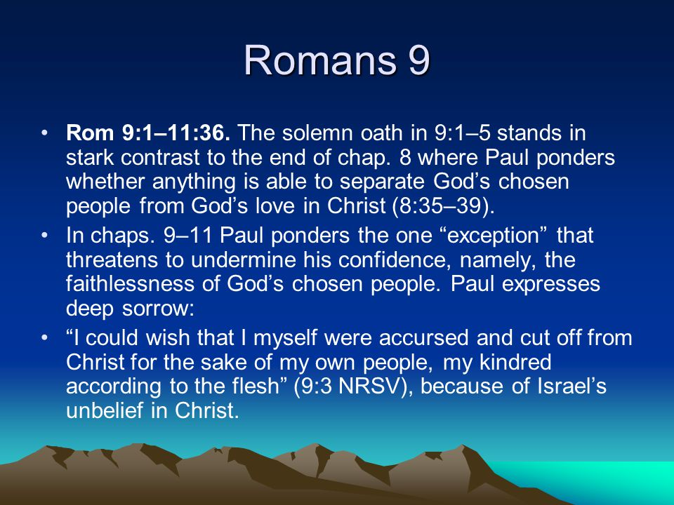 Romans 9 Rom 9:1–11:36. The solemn oath in 9:1–5 stands in stark contrast to the end of chap.