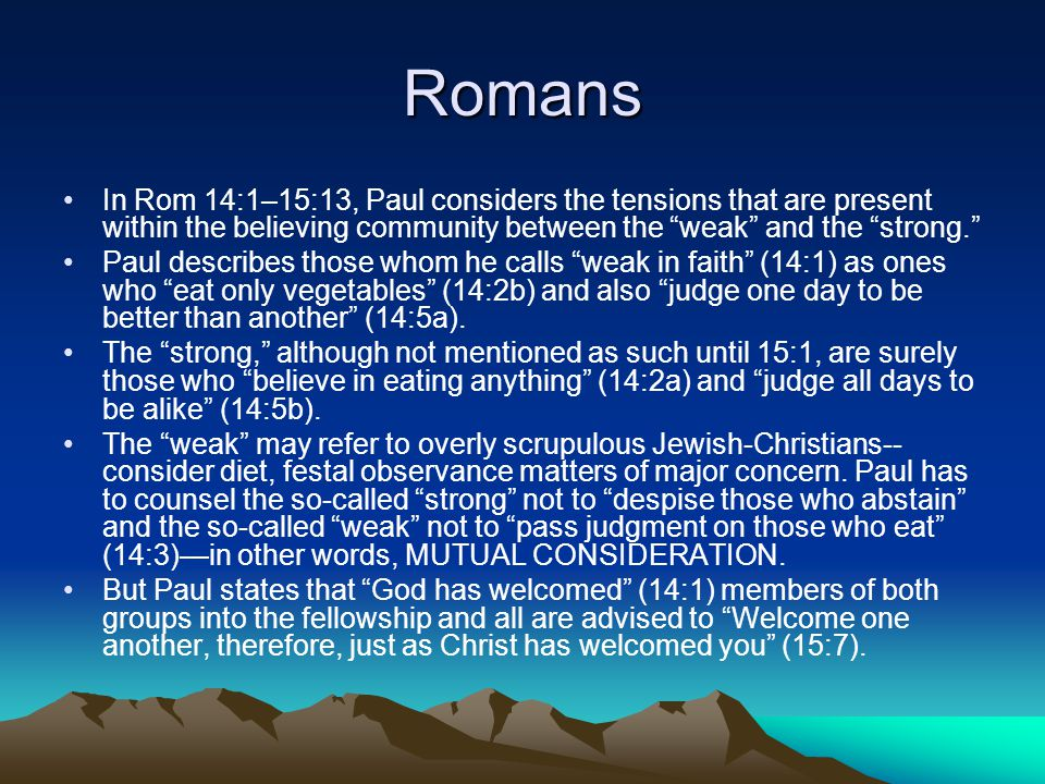 Romans In Rom 14:1–15:13, Paul considers the tensions that are present within the believing community between the weak and the strong. Paul describes those whom he calls weak in faith (14:1) as ones who eat only vegetables (14:2b) and also judge one day to be better than another (14:5a).