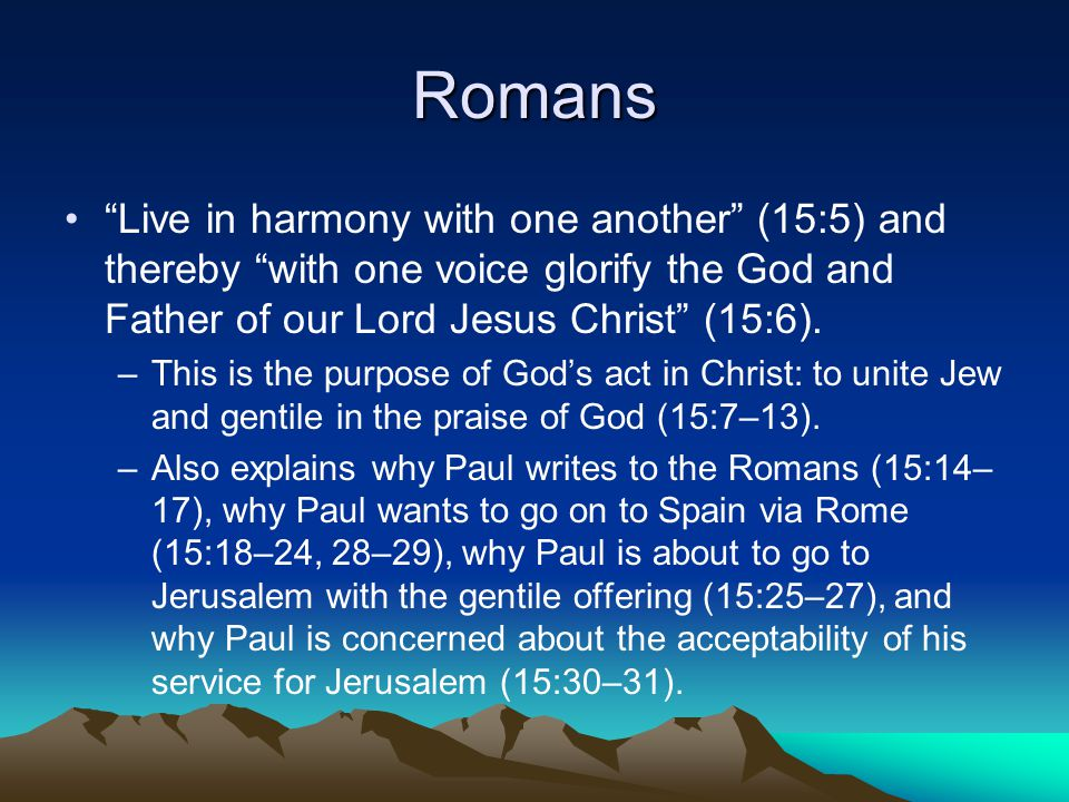 Romans Live in harmony with one another (15:5) and thereby with one voice glorify the God and Father of our Lord Jesus Christ (15:6).