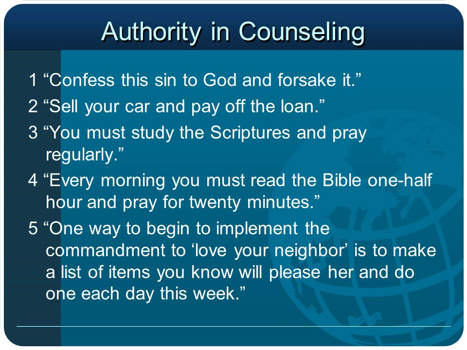 Authority in Counseling 1 Confess this sin to God and forsake it. 2 Sell your car and pay off the loan. 3 You must study the Scriptures and pray regularly. 4 Every morning you must read the Bible one-half hour and pray for twenty minutes. 5 One way to begin to implement the commandment to 'love your neighbor' is to make a list of items you know will please her and do one each day this week.