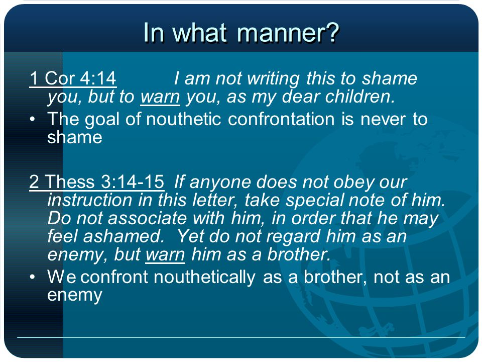 In what manner. 1 Cor 4:14I am not writing this to shame you, but to warn you, as my dear children.