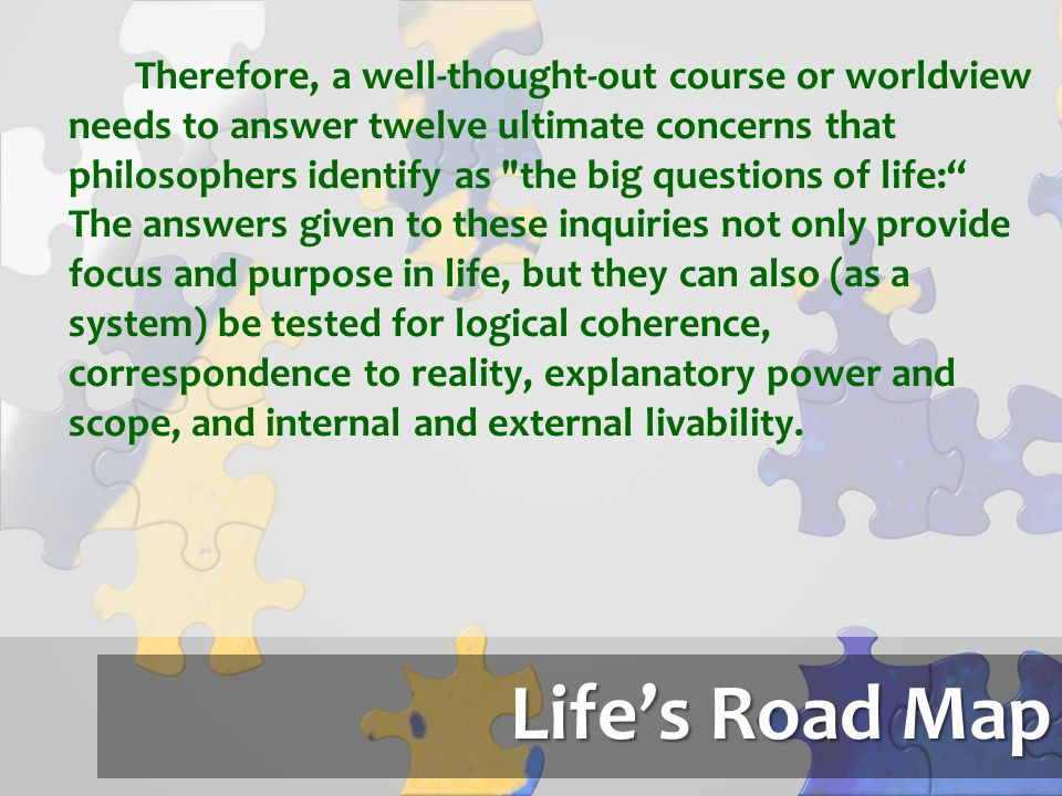 Life's Road Map Therefore, a well-thought-out course or worldview needs to answer twelve ultimate concerns that philosophers identify as