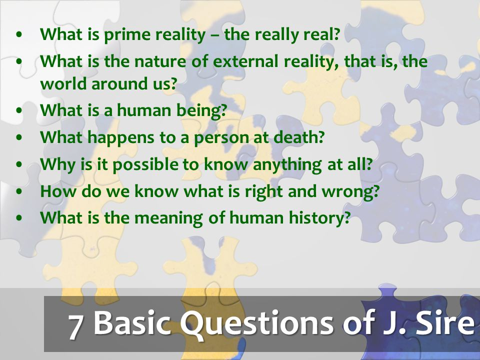 7 Basic Questions of J. Sire What is prime reality – the really real? What is the nature of external reality, that is, the world around us? What is a