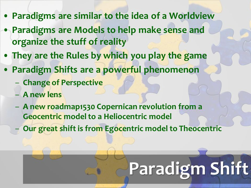 Paradigm Shift Paradigms are similar to the idea of a Worldview Paradigms are Models to help make sense and organize the stuff of reality They are the