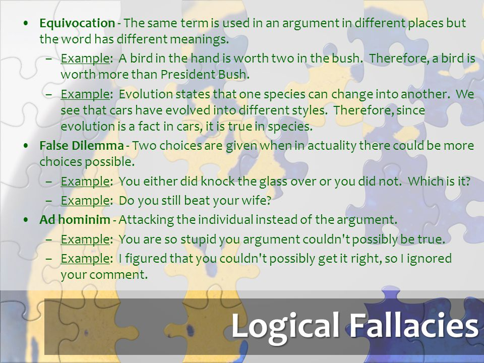 Logical Fallacies Equivocation - The same term is used in an argument in different places but the word has different meanings. –Example: A bird in the