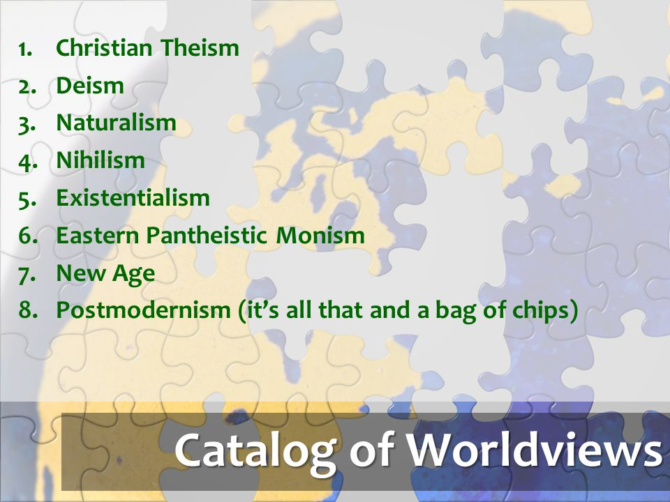 Catalog of Worldviews 1.Christian Theism 2.Deism 3.Naturalism 4.Nihilism 5.Existentialism 6.Eastern Pantheistic Monism 7.New Age 8.Postmodernism (it's
