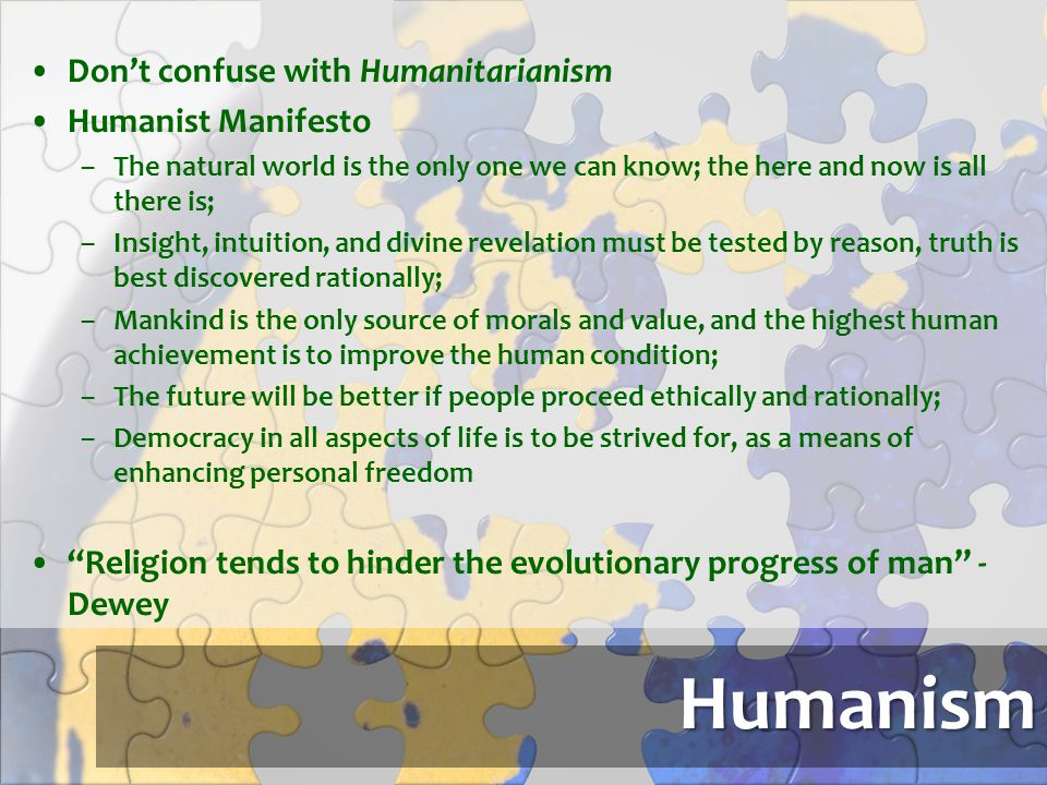 Humanism Don't confuse with Humanitarianism Humanist Manifesto –The natural world is the only one we can know; the here and now is all there is; –Insi