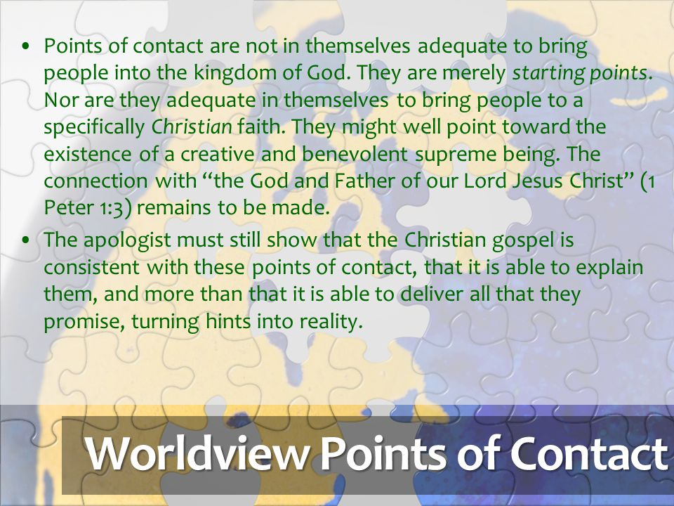 Worldview Points of Contact Points of contact are not in themselves adequate to bring people into the kingdom of God. They are merely starting points.