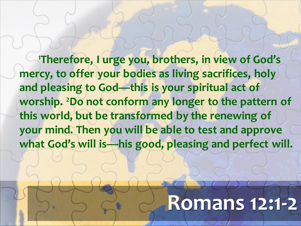 Romans 12:1-2 1 Therefore, I urge you, brothers, in view of God's mercy, to offer your bodies as living sacrifices, holy and pleasing to God—this is y
