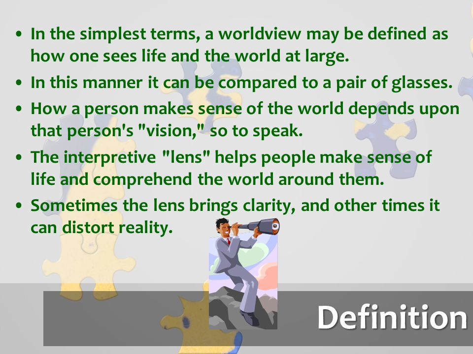 Definition In the simplest terms, a worldview may be defined as how one sees life and the world at large. In this manner it can be compared to a pair