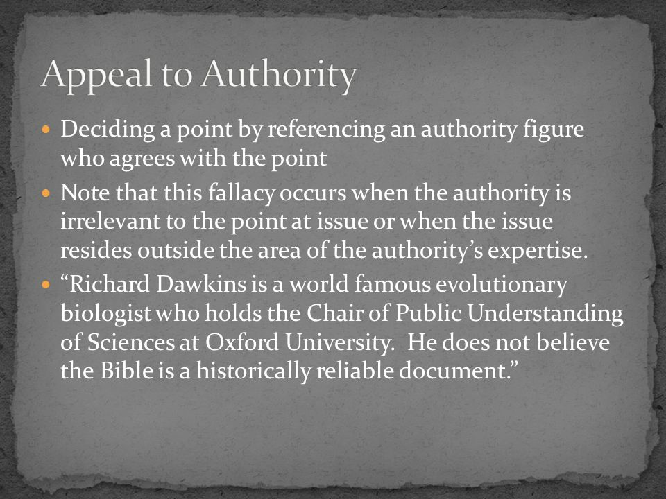 Deciding a point by referencing an authority figure who agrees with the point Note that this fallacy occurs when the authority is irrelevant to the point at issue or when the issue resides outside the area of the authority's expertise.