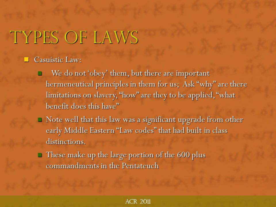 Acr 2011 Types of laws 2. Casuistic Law: Case-by-case law, situations they come up in every day life kind of law. Conditional and are conditioned by S