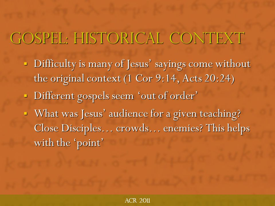Acr 2011 Gospel: Historical Context  Immerse yourself in first century Judaism and its preaching style  Jerusalem in the Time of Jesus Jeremias; The NT Environment Lohse; Jesus' Audience Derret  The Method and Message of Jesus' Teaching Stein (proverbs, similes, metaphors, poetry, questions, irony, etc.)