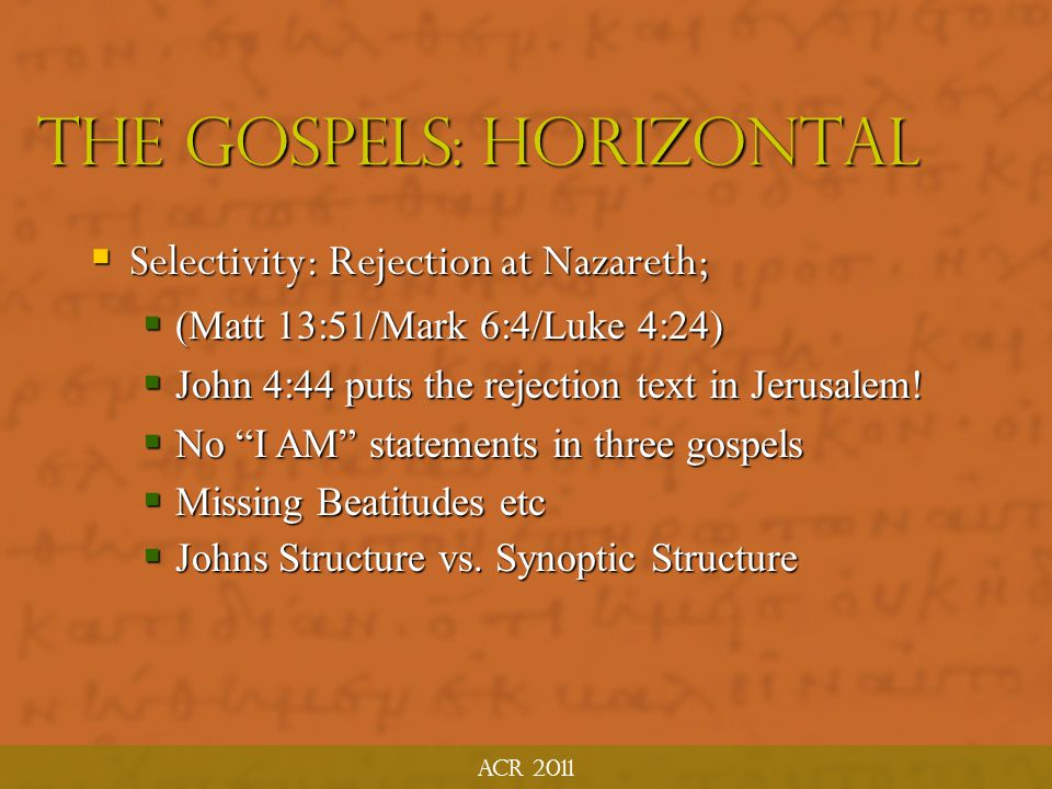 ACR 2011 The Gospels: horizontal  Adaptation; Same stories re-used and re-shaped  Critical to understand AUDIENCE, as it may vary by evangelist/pericope  Fig tree in Mark 11:12-14; 20-25 vs Matthew 21:18- 22  Authors are also compilers (Fee)