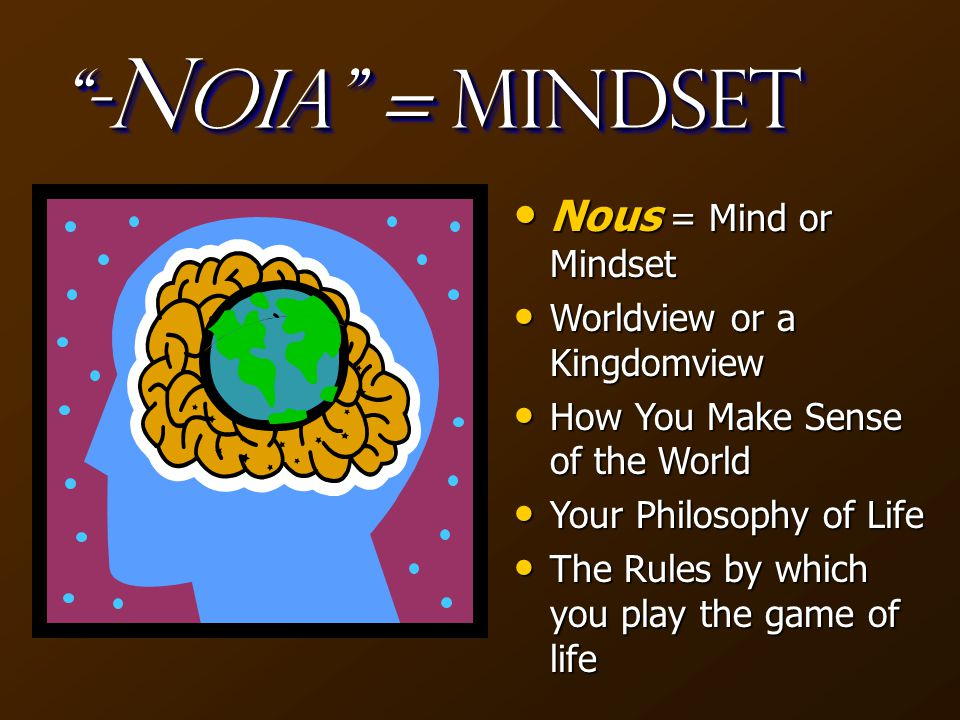 - N oia = Mindset Nous = Mind or Mindset Nous = Mind or Mindset Worldview or a Kingdomview Worldview or a Kingdomview How You Make Sense of the World How You Make Sense of the World Your Philosophy of Life Your Philosophy of Life The Rules by which you play the game of life The Rules by which you play the game of life